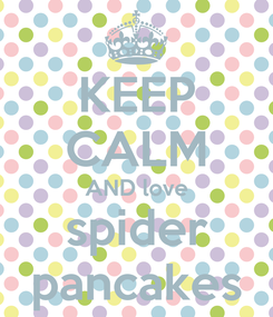 Poster: KEEP CALM AND love spider pancakes