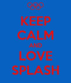 Poster: KEEP CALM AND LOVE SPLASH