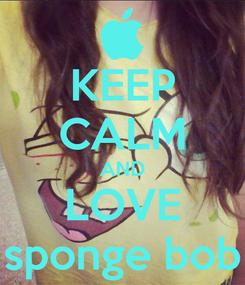 Poster: KEEP CALM AND LOVE sponge bob