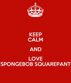 Poster: KEEP CALM AND LOVE SPONGEBOB SQUAREPANT