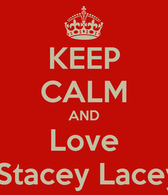 Poster: KEEP CALM AND Love  Stacey Lacey