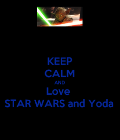 Poster: KEEP CALM AND Love  STAR WARS and Yoda