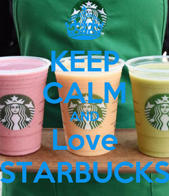 Poster: KEEP CALM AND Love STARBUCKS