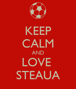 Poster: KEEP CALM AND LOVE  STEAUA