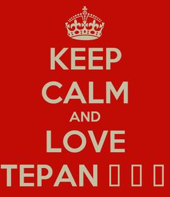 Poster: KEEP CALM AND LOVE STEPAN 💞 💞 💖 💖