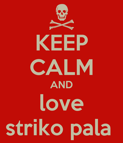 Poster: KEEP CALM AND love striko pala