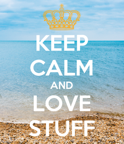 Poster: KEEP CALM AND LOVE STUFF