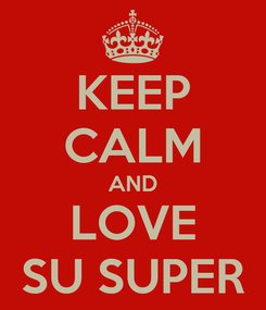 Poster: KEEP CALM AND LOVE SU SUPER