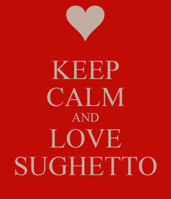 Poster: KEEP CALM AND LOVE SUGHETTO