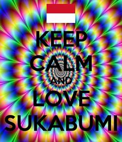 Poster: KEEP CALM AND LOVE SUKABUMI