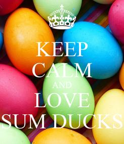 Poster: KEEP CALM AND LOVE SUM DUCKS