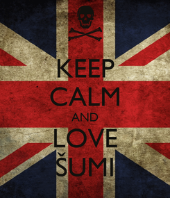Poster: KEEP CALM AND LOVE ŠUMI