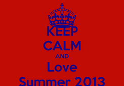 Poster: KEEP CALM AND Love Summer 2013