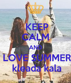 Poster:  KEEP CALM AND  LOVE SUMMER  kleada kala