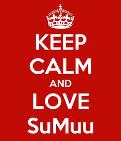 Poster: KEEP CALM AND LOVE SuMuu