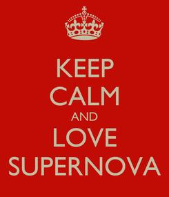 Poster: KEEP CALM AND LOVE SUPERNOVA