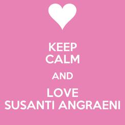 Poster: KEEP CALM AND LOVE SUSANTI ANGRAENI