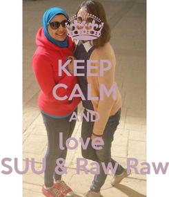 Poster: KEEP CALM AND love  SUU & Raw Raw