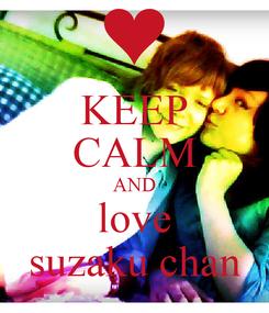 Poster: KEEP CALM AND love suzaku chan