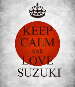 Poster: KEEP CALM AND LOVE  SUZUKI