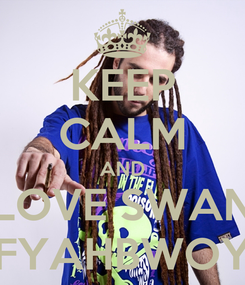 Poster: KEEP CALM AND LOVE SWAN FYAHBWOY