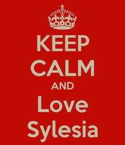 Poster: KEEP CALM AND Love Sylesia