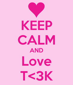 Poster: KEEP CALM AND Love T<3K