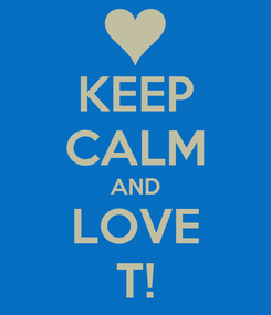 Poster: KEEP CALM AND LOVE T!
