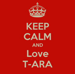Poster: KEEP CALM AND Love T-ARA