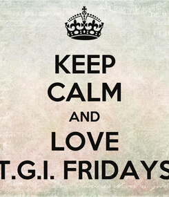 Poster: KEEP CALM AND LOVE T.G.I. FRIDAYS