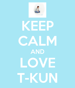Poster: KEEP CALM AND LOVE T-KUN