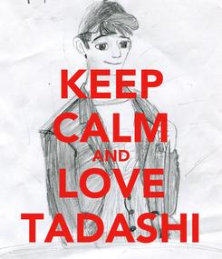 Poster: KEEP CALM AND LOVE TADASHI