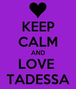 Poster: KEEP CALM AND LOVE  TADESSA