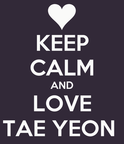 Poster: KEEP CALM AND LOVE TAE YEON