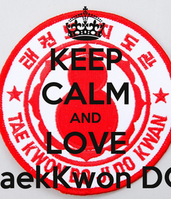 Poster: KEEP CALM AND LOVE TaekKwon DO