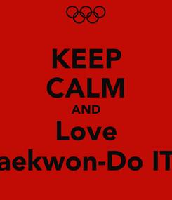 Poster: KEEP CALM AND Love Taekwon-Do ITF