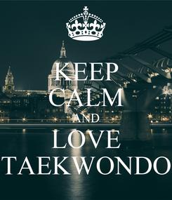 Poster: KEEP CALM AND LOVE TAEKWONDO