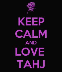 Poster: KEEP CALM AND LOVE  TAHJ