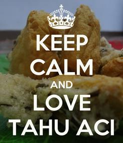 Poster: KEEP CALM AND LOVE TAHU ACI