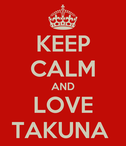 Poster: KEEP CALM AND LOVE TAKUNA