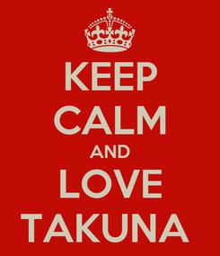 Poster: KEEP CALM AND LOVE TAKUNA