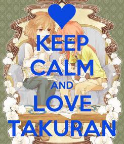 Poster: KEEP CALM AND LOVE TAKURAN