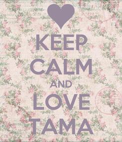 Poster: KEEP CALM AND LOVE TAMA