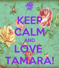 Poster: KEEP CALM AND LOVE  TAMARA!
