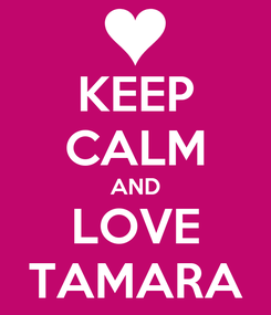 Poster: KEEP CALM AND LOVE TAMARA