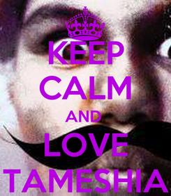 Poster: KEEP CALM AND  LOVE TAMESHIA
