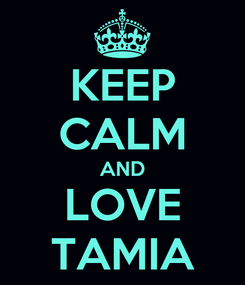 Poster: KEEP CALM AND LOVE TAMIA
