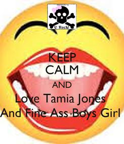Poster: KEEP CALM AND Love Tamia Jones  And Fine Ass Boys Girl