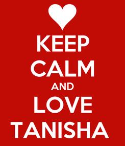 Poster: KEEP CALM AND LOVE TANISHA