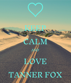 Poster: KEEP CALM AND LOVE TANNER FOX